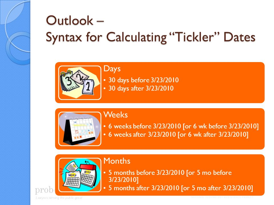 Outlook – Syntax for Calculating Tickler Dates Days 30 days before 3/23/2010 30 days after 3/23/2010 Weeks 6 weeks before 3/23/2010 [or 6 wk before 3/23/2010] 6 weeks after 3/23/2010 [or 6 wk after 3/23/2010] Months 5 months before 3/23/2010 [or 5 mo before 3/23/2010] 5 months after 3/23/2010 [or 5 mo after 3/23/2010]