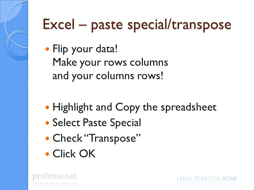 Excel – paste special/transpose Flip your data. Make your rows columns and your columns rows.