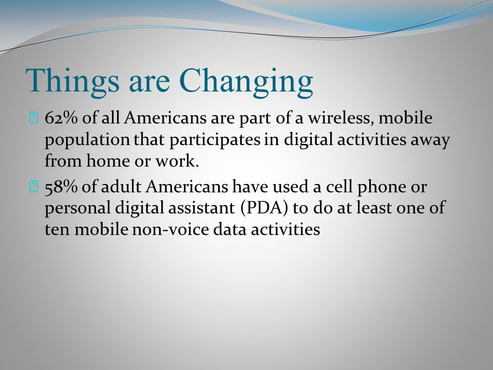 Things are Changing 62% of all Americans are part of a wireless, mobile population that participates in digital activities away from home or work.
