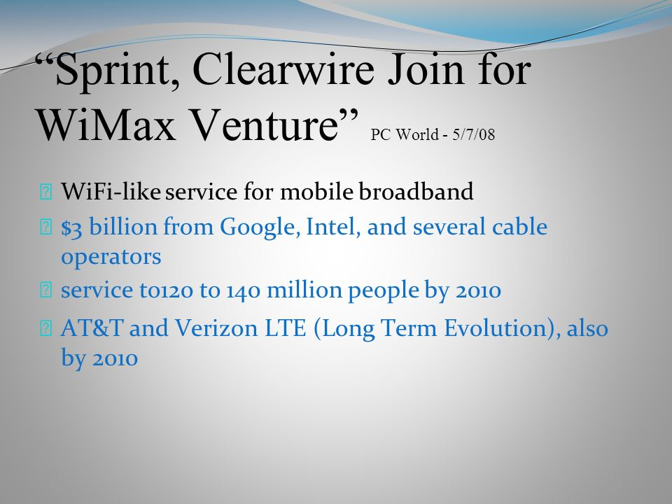 Sprint, Clearwire Join for WiMax Venture PC World - 5/7/08 WiFi-like service for mobile broadband $3 billion from Google, Intel, and several cable operators service to120 to 140 million people by 2010 AT&T and Verizon LTE (Long Term Evolution), also by 2010