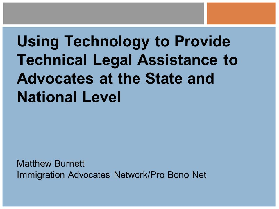 Using Technology to Provide Technical Legal Assistance to Advocates at the State and National Level Matthew Burnett Immigration Advocates Network/Pro