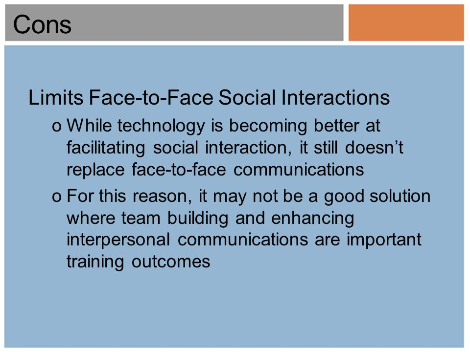 Cons Limits Face-to-Face Social Interactions oWhile technology is becoming better at facilitating social interaction, it still doesnt replace face-to-face communications oFor this reason, it may not be a good solution where team building and enhancing interpersonal communications are important training outcomes
