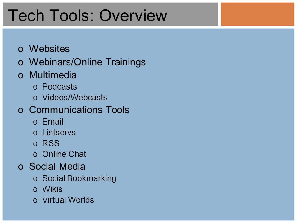 Tech Tools: Overview oWebsites oWebinars/Online Trainings oMultimedia oPodcasts oVideos/Webcasts oCommunications Tools oEmail oListservs oRSS oOnline Chat oSocial Media oSocial Bookmarking oWikis oVirtual Worlds