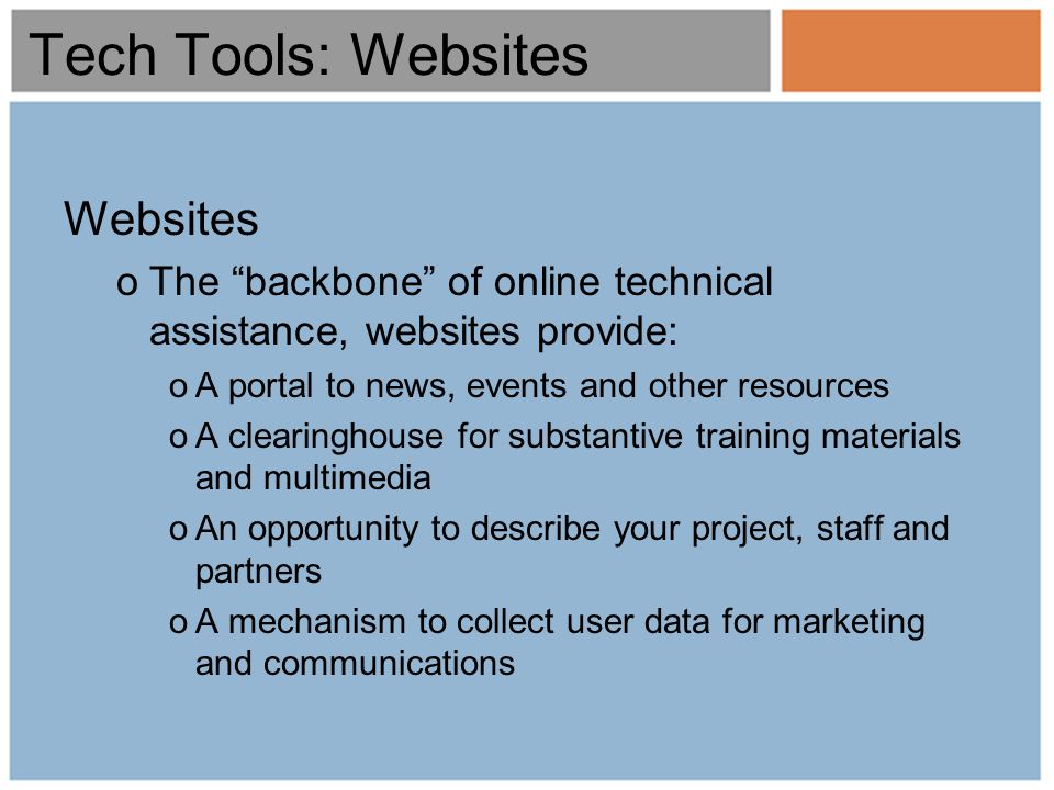 Tech Tools: Websites Websites oThe backbone of online technical assistance, websites provide: oA portal to news, events and other resources oA clearinghouse for substantive training materials and multimedia oAn opportunity to describe your project, staff and partners oA mechanism to collect user data for marketing and communications