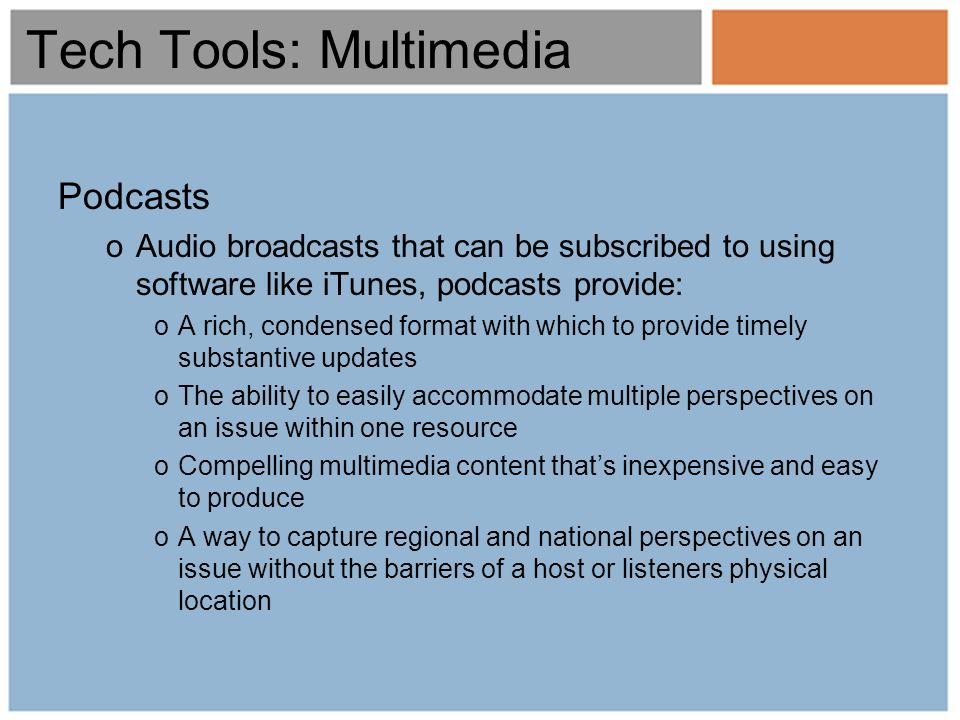Tech Tools: Multimedia Podcasts oAudio broadcasts that can be subscribed to using software like iTunes, podcasts provide: oA rich, condensed format with which to provide timely substantive updates oThe ability to easily accommodate multiple perspectives on an issue within one resource oCompelling multimedia content thats inexpensive and easy to produce oA way to capture regional and national perspectives on an issue without the barriers of a host or listeners physical location