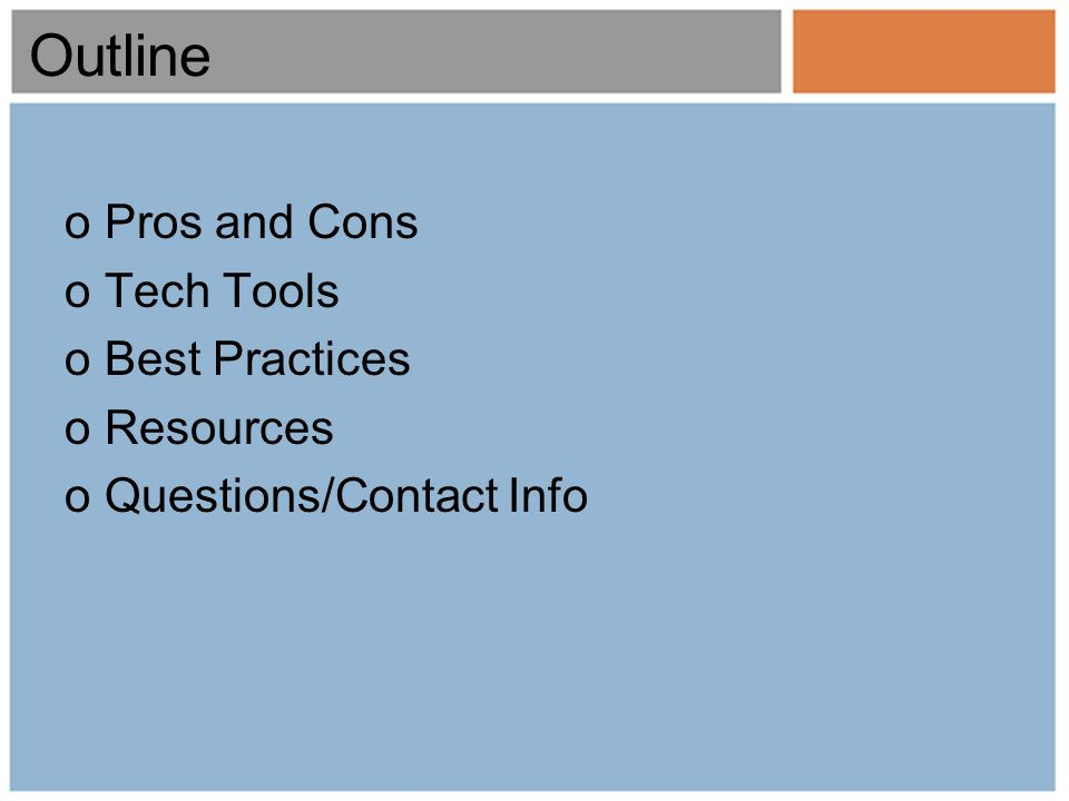 Outline oPros and Cons oTech Tools oBest Practices oResources oQuestions/Contact Info
