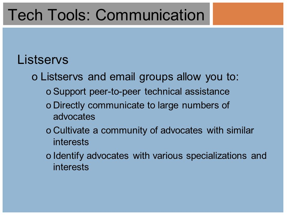 Tech Tools: Communication Listservs oListservs and email groups allow you to: oSupport peer-to-peer technical assistance oDirectly communicate to large numbers of advocates oCultivate a community of advocates with similar interests oIdentify advocates with various specializations and interests