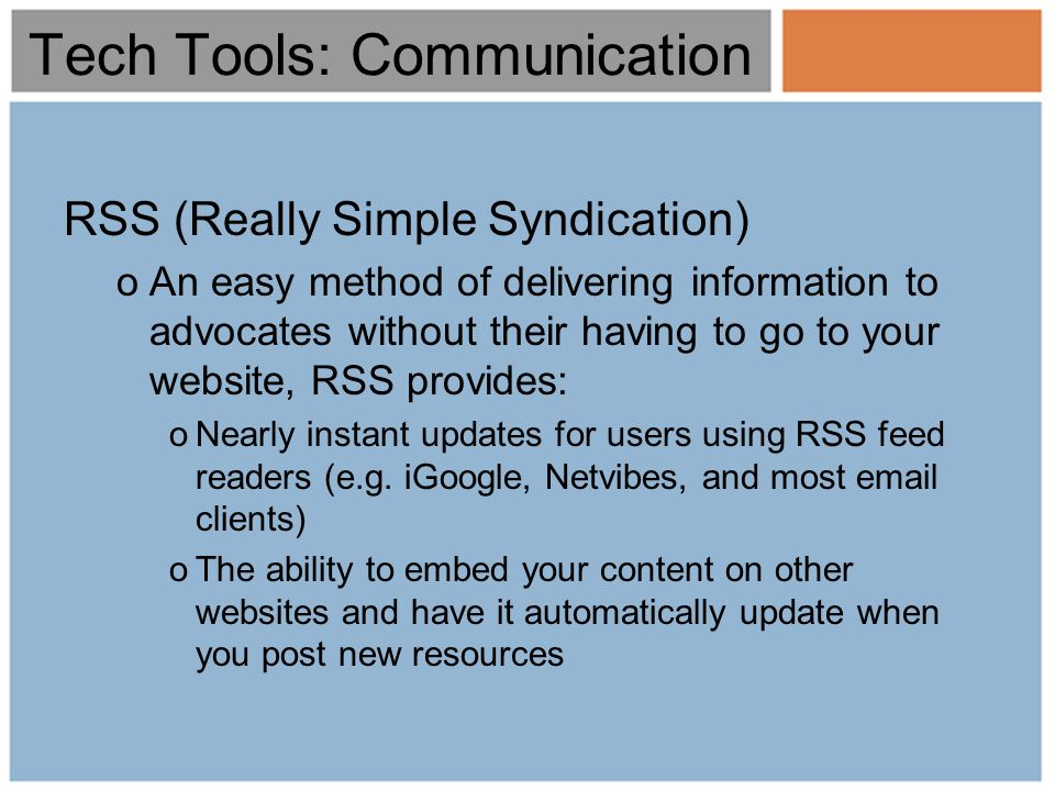 Tech Tools: Communication RSS (Really Simple Syndication) oAn easy method of delivering information to advocates without their having to go to your website, RSS provides: oNearly instant updates for users using RSS feed readers (e.g.