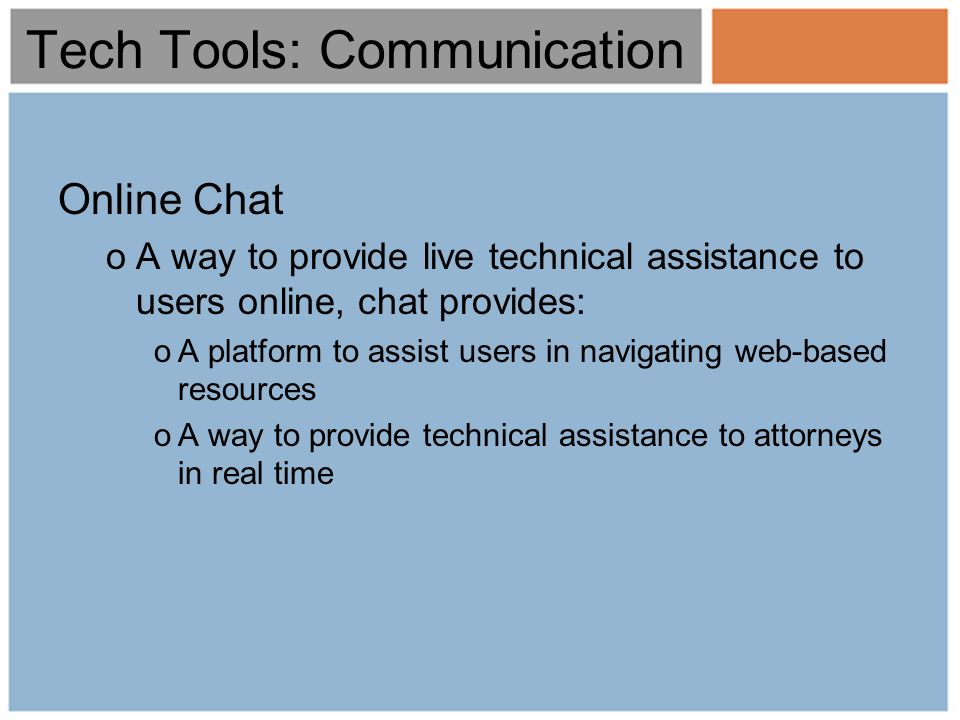 Tech Tools: Communication Online Chat oA way to provide live technical assistance to users online, chat provides: oA platform to assist users in navigating web-based resources oA way to provide technical assistance to attorneys in real time