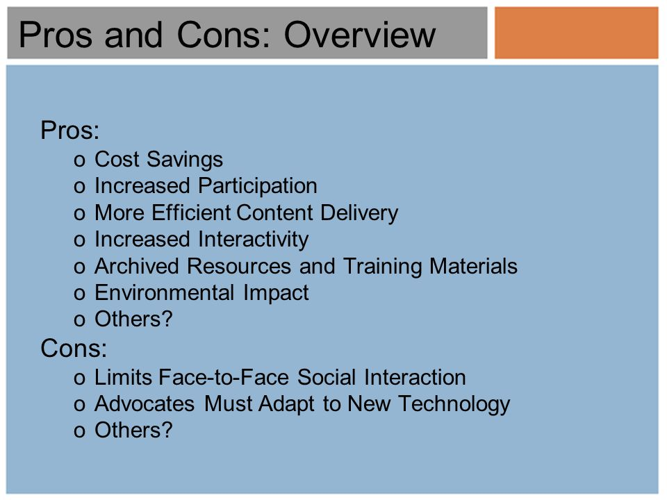 Pros and Cons: Overview Pros: oCost Savings oIncreased Participation oMore Efficient Content Delivery oIncreased Interactivity oArchived Resources and Training Materials oEnvironmental Impact oOthers.
