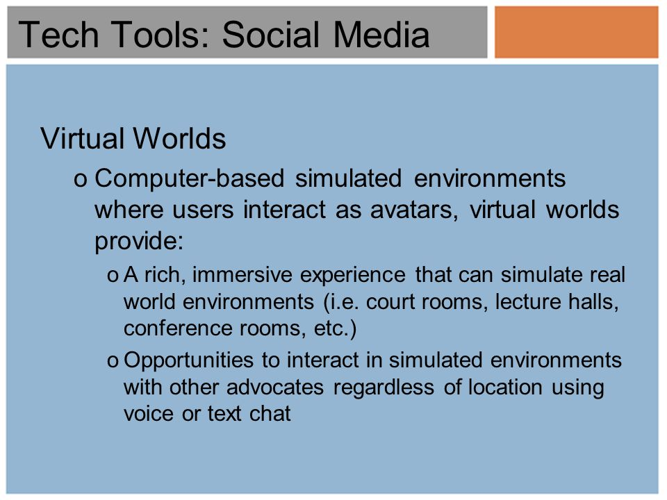 Virtual Worlds oComputer-based simulated environments where users interact as avatars, virtual worlds provide: oA rich, immersive experience that can simulate real world environments (i.e.