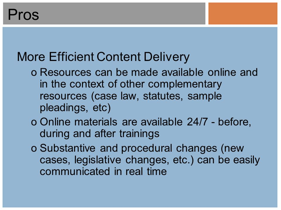 Pros More Efficient Content Delivery oResources can be made available online and in the context of other complementary resources (case law, statutes, sample pleadings, etc) oOnline materials are available 24/7 - before, during and after trainings oSubstantive and procedural changes (new cases, legislative changes, etc.) can be easily communicated in real time