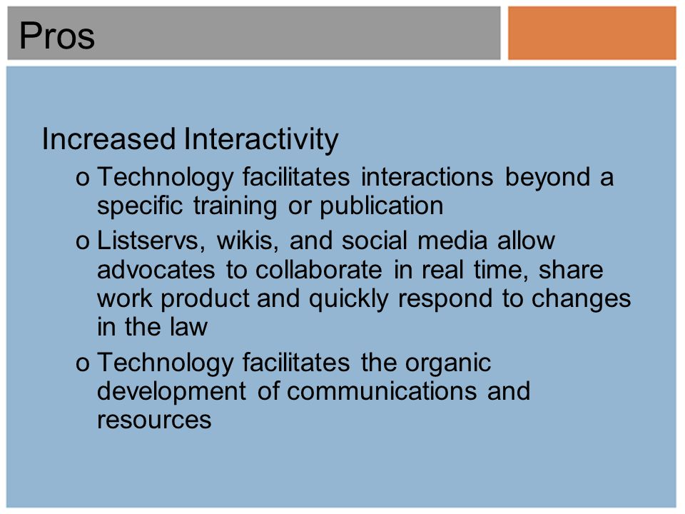 Pros Increased Interactivity oTechnology facilitates interactions beyond a specific training or publication oListservs, wikis, and social media allow