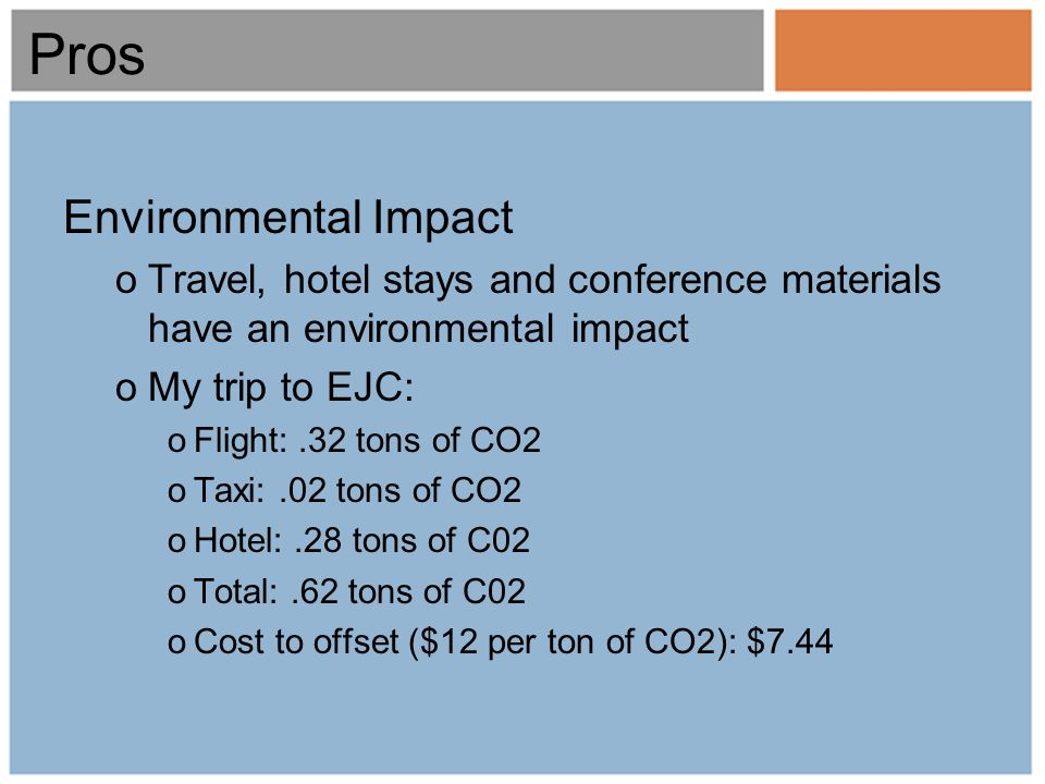 Pros Environmental Impact oTravel, hotel stays and conference materials have an environmental impact oMy trip to EJC: oFlight:.32 tons of CO2 oTaxi:.02 tons of CO2 oHotel:.28 tons of C02 oTotal:.62 tons of C02 oCost to offset ($12 per ton of CO2): $7.44