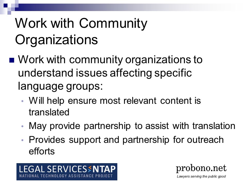 Work with Community Organizations Work with community organizations to understand issues affecting specific language groups: Will help ensure most relevant content is translated May provide partnership to assist with translation Provides support and partnership for outreach efforts
