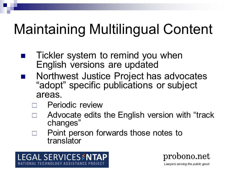 Maintaining Multilingual Content Tickler system to remind you when English versions are updated Northwest Justice Project has advocates adopt specific publications or subject areas.