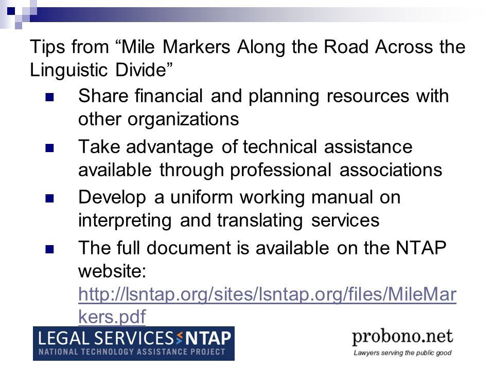 Tips from Mile Markers Along the Road Across the Linguistic Divide Share financial and planning resources with other organizations Take advantage of technical assistance available through professional associations Develop a uniform working manual on interpreting and translating services The full document is available on the NTAP website:   kers.pdf   kers.pdf