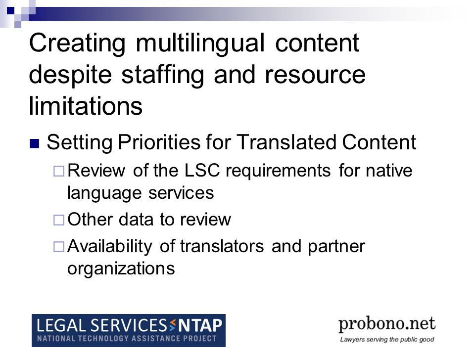 Creating multilingual content despite staffing and resource limitations Setting Priorities for Translated Content Review of the LSC requirements for native language services Other data to review Availability of translators and partner organizations