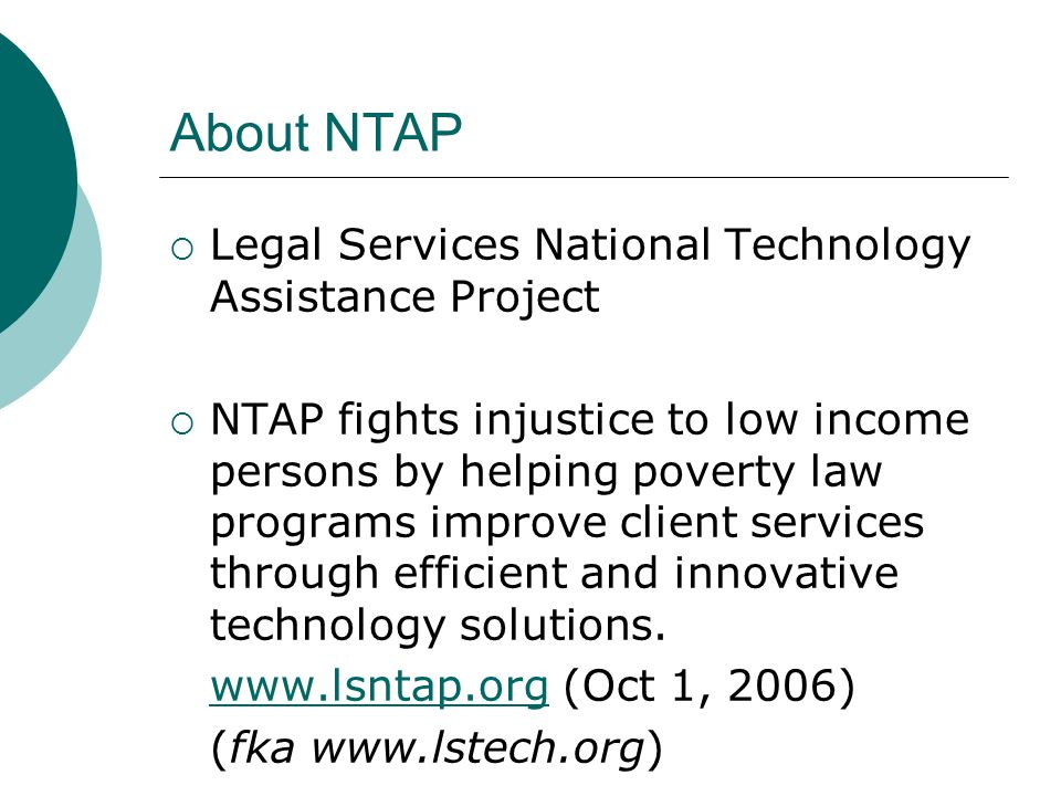 About NTAP Legal Services National Technology Assistance Project NTAP fights injustice to low income persons by helping poverty law programs improve client services through efficient and innovative technology solutions.