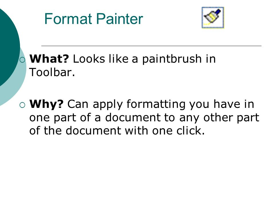 Format Painter What.Looks like a paintbrush in Toolbar.