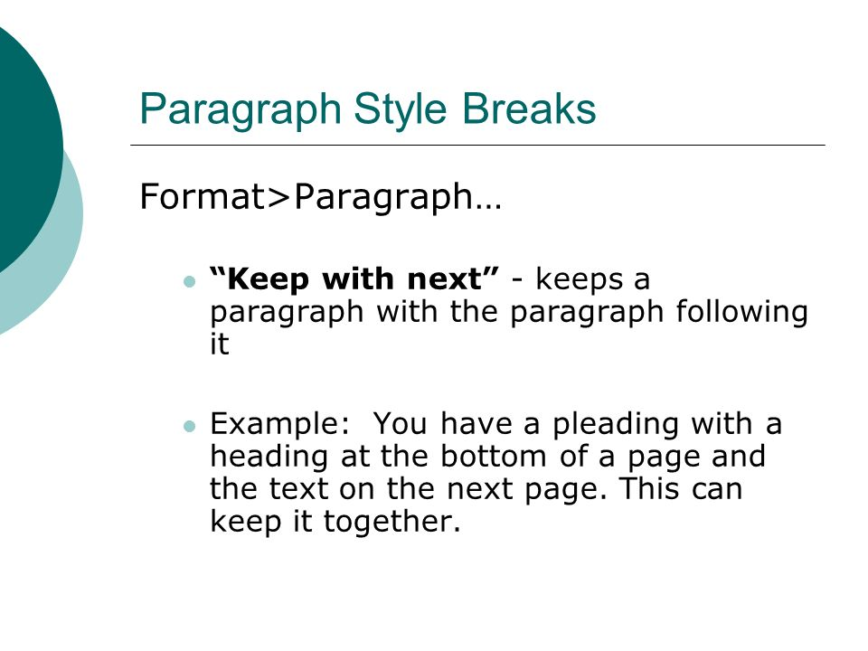 Paragraph Style Breaks Format>Paragraph… Keep with next - keeps a paragraph with the paragraph following it Example: You have a pleading with a heading at the bottom of a page and the text on the next page.