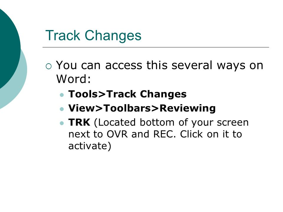 Track Changes You can access this several ways on Word: Tools>Track Changes View>Toolbars>Reviewing TRK (Located bottom of your screen next to OVR and REC.