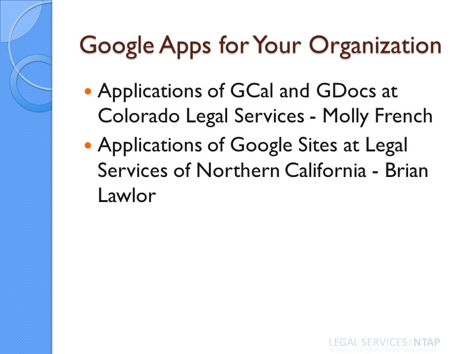 Google Apps for Your Organization Applications of GCal and GDocs at Colorado Legal Services - Molly French Applications of Google Sites at Legal Services of Northern California - Brian Lawlor