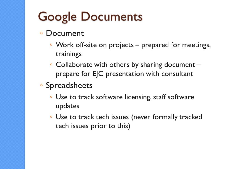 Google Documents Document Work off-site on projects – prepared for meetings, trainings Collaborate with others by sharing document – prepare for EJC presentation with consultant Spreadsheets Use to track software licensing, staff software updates Use to track tech issues (never formally tracked tech issues prior to this)