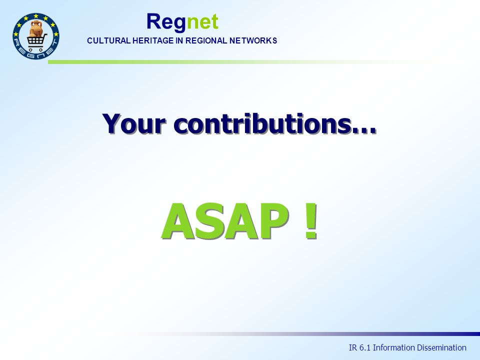 Regnet CULTURAL HERITAGE IN REGIONAL NETWORKS IR 6.1 Information Dissemination ASAP ! Your contributions…