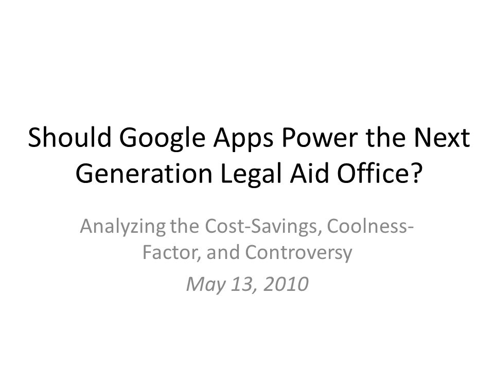 Should Google Apps Power the Next Generation Legal Aid Office? Analyzing the Cost-Savings, Coolness- Factor, and Controversy May 13, 2010