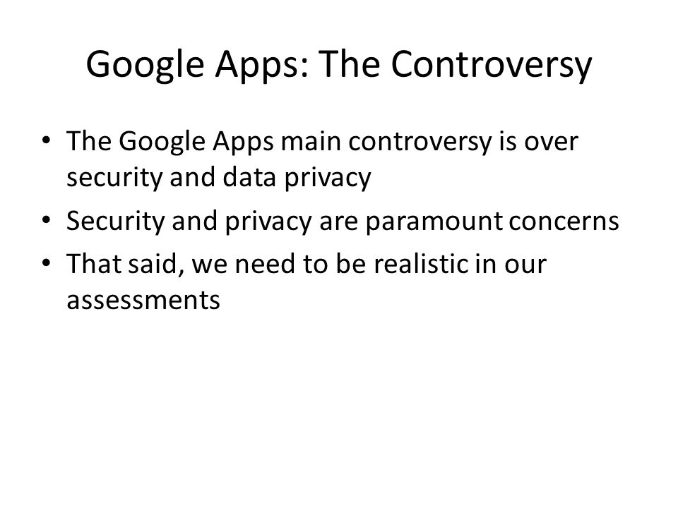 Google Apps: The Controversy The Google Apps main controversy is over security and data privacy Security and privacy are paramount concerns That said, we need to be realistic in our assessments