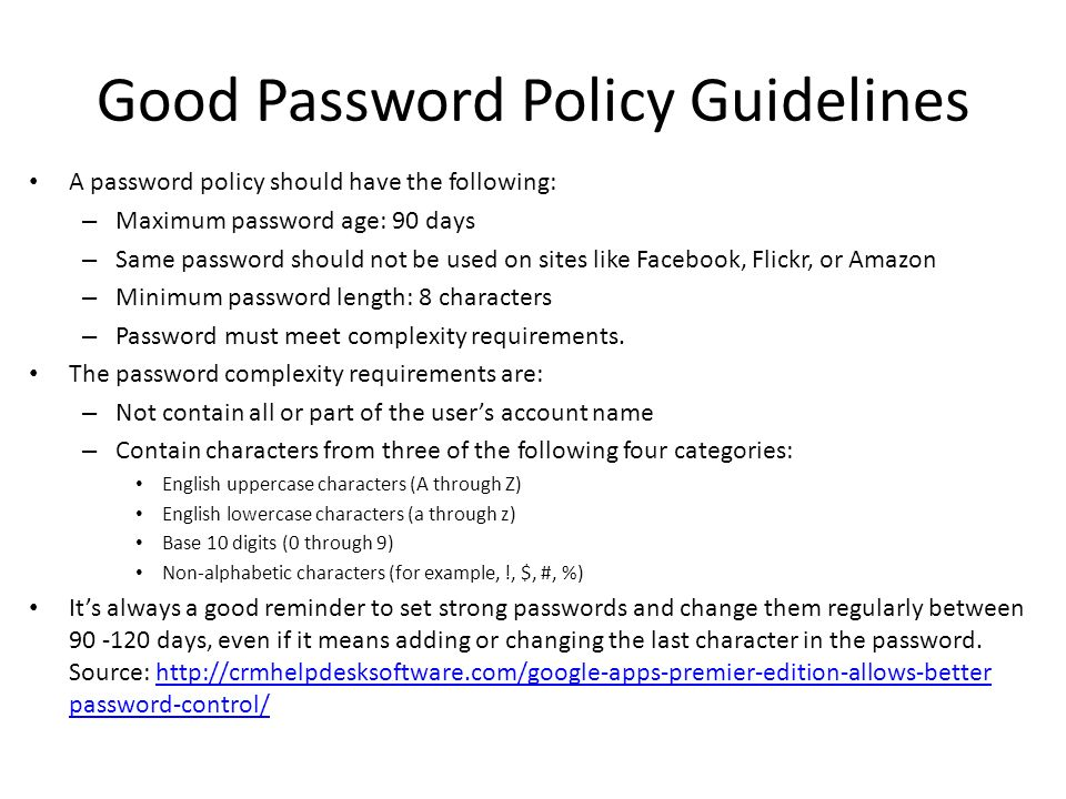 Good Password Policy Guidelines A password policy should have the following: – Maximum password age: 90 days – Same password should not be used on sites like Facebook, Flickr, or Amazon – Minimum password length: 8 characters – Password must meet complexity requirements.