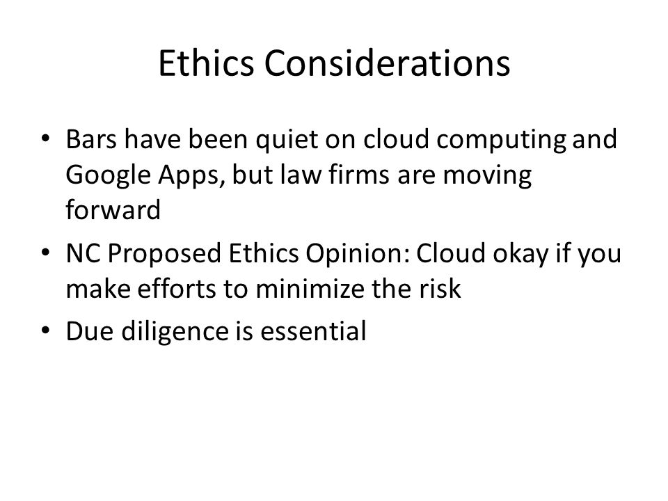 Ethics Considerations Bars have been quiet on cloud computing and Google Apps, but law firms are moving forward NC Proposed Ethics Opinion: Cloud okay if you make efforts to minimize the risk Due diligence is essential