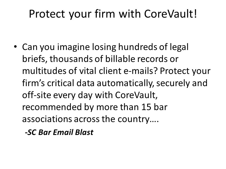 Protect your firm with CoreVault! Can you imagine losing hundreds of legal briefs, thousands of billable records or multitudes of vital client e-mails