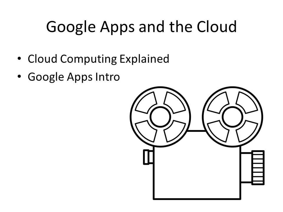 Google Apps and the Cloud Cloud Computing Explained Google Apps Intro