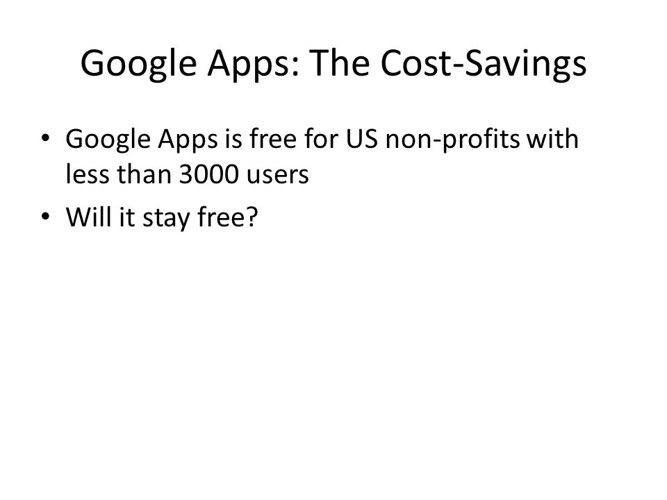 Google Apps: The Cost-Savings Google Apps is free for US non-profits with less than 3000 users Will it stay free