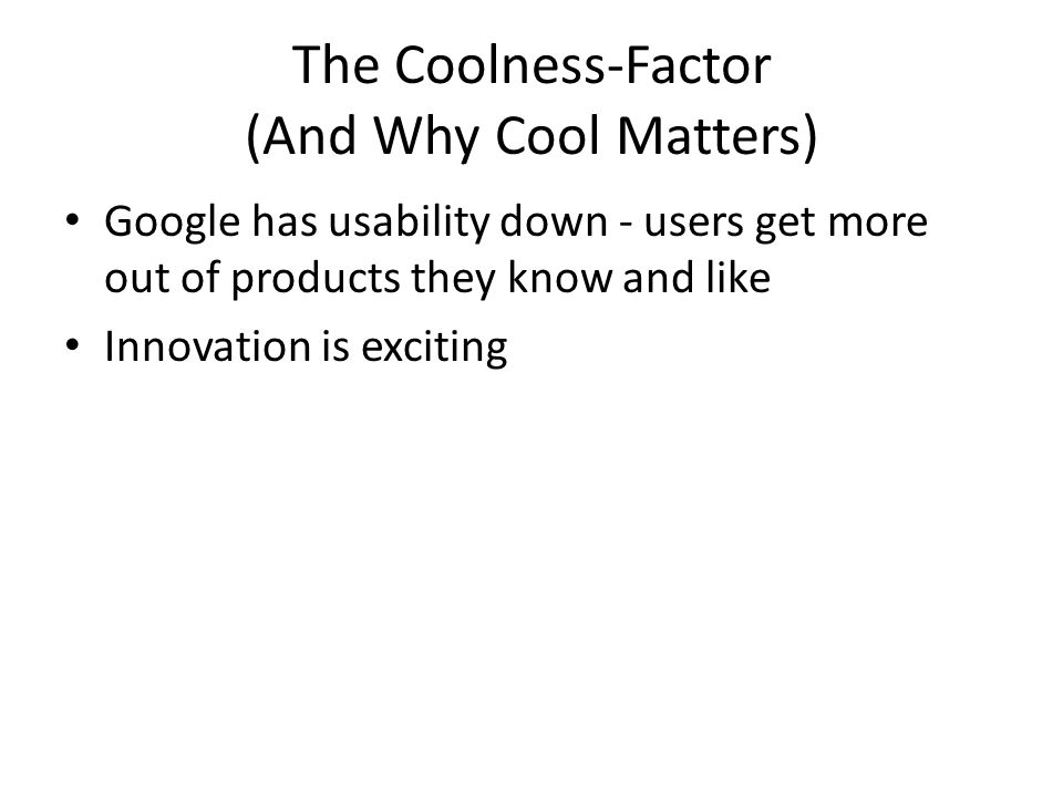 The Coolness-Factor (And Why Cool Matters) Google has usability down - users get more out of products they know and like Innovation is exciting