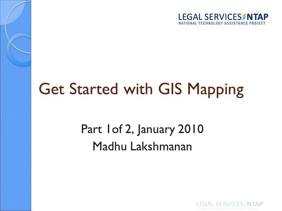 Get Started with GIS Mapping Part 1of 2, January 2010 Madhu Lakshmanan