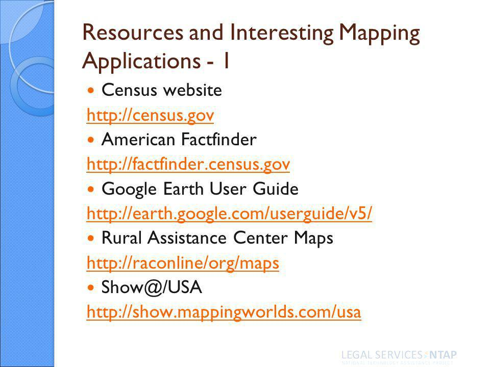 Resources and Interesting Mapping Applications - 1 Census website http://census.gov American Factfinder http://factfinder.census.gov Google Earth User Guide http://earth.google.com/userguide/v5/ Rural Assistance Center Maps http://raconline/org/maps Show@/USA http://show.mappingworlds.com/usa