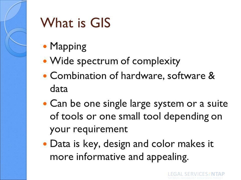 What is GIS Mapping Wide spectrum of complexity Combination of hardware, software & data Can be one single large system or a suite of tools or one small tool depending on your requirement Data is key, design and color makes it more informative and appealing.