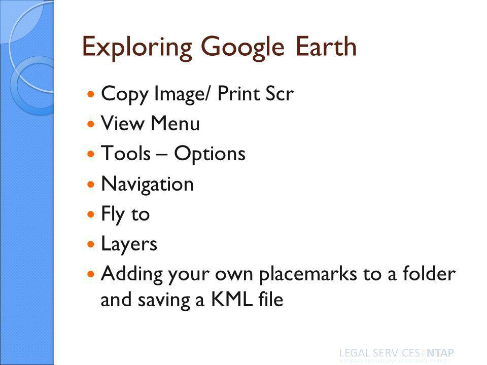 Exploring Google Earth Copy Image/ Print Scr View Menu Tools – Options Navigation Fly to Layers Adding your own placemarks to a folder and saving a KML file