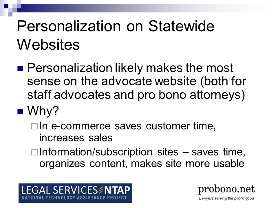 Personalization on Statewide Websites Personalization likely makes the most sense on the advocate website (both for staff advocates and pro bono attorneys) Why.