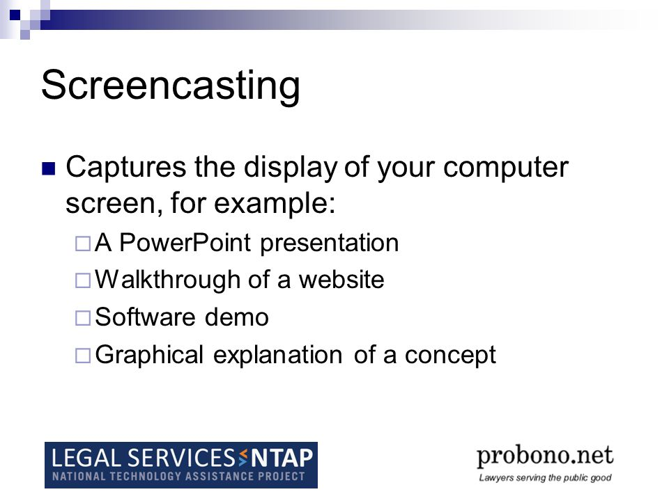 Screencasting Captures the display of your computer screen, for example: A PowerPoint presentation Walkthrough of a website Software demo Graphical explanation of a concept