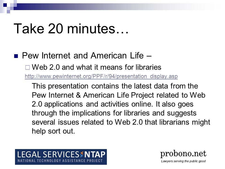 Take 20 minutes… Pew Internet and American Life – Web 2.0 and what it means for libraries http://www.pewinternet.org/PPF/r/94/presentation_display.asp This presentation contains the latest data from the Pew Internet & American Life Project related to Web 2.0 applications and activities online.