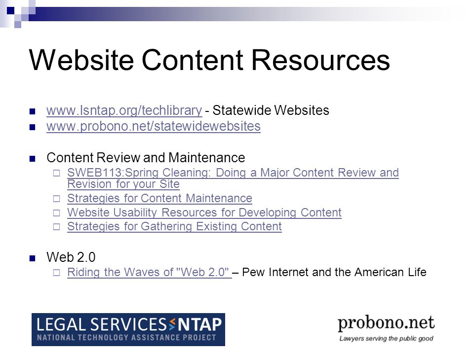 Website Content Resources www.lsntap.org/techlibrary - Statewide Websites www.lsntap.org/techlibrary www.probono.net/statewidewebsites Content Review and Maintenance SWEB113:Spring Cleaning: Doing a Major Content Review and Revision for your Site SWEB113:Spring Cleaning: Doing a Major Content Review and Revision for your Site Strategies for Content Maintenance Website Usability Resources for Developing Content Strategies for Gathering Existing Content Web 2.0 Riding the Waves of Web 2.0 – Pew Internet and the American Life Riding the Waves of Web 2.0