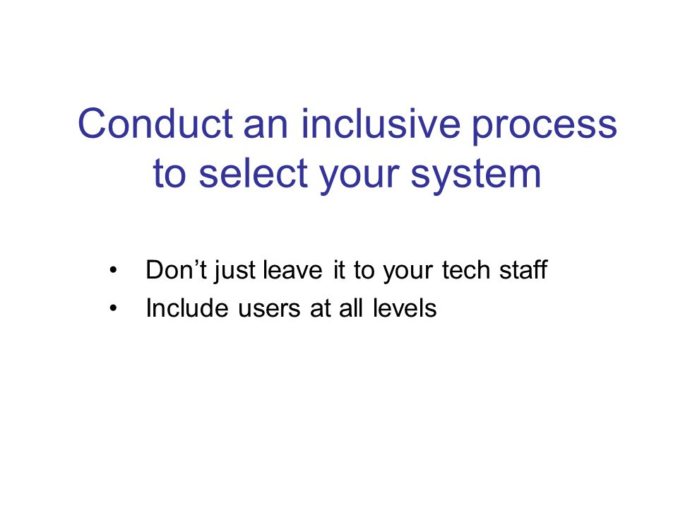 Conduct an inclusive process to select your system Dont just leave it to your tech staff Include users at all levels