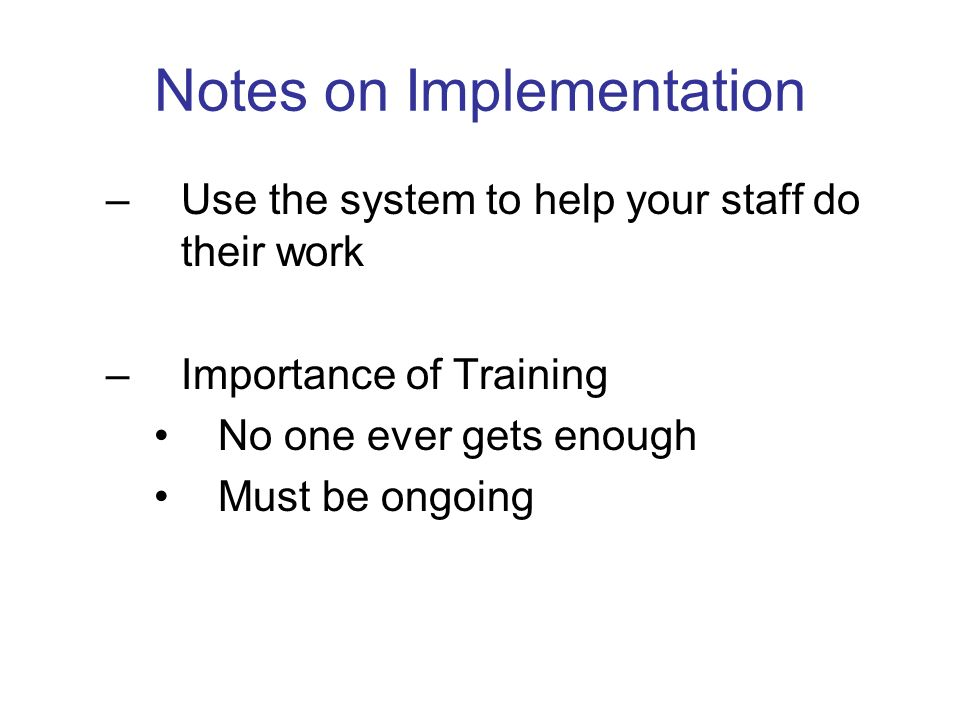Notes on Implementation –Use the system to help your staff do their work –Importance of Training No one ever gets enough Must be ongoing