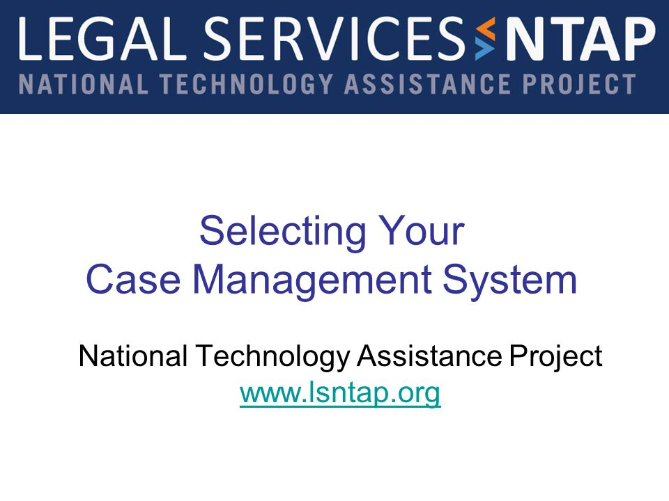 Selecting Your Case Management System National Technology Assistance Project www.lsntap.org www.lsntap.org