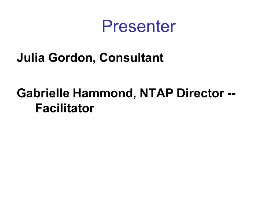 Presenter Julia Gordon, Consultant Gabrielle Hammond, NTAP Director -- Facilitator