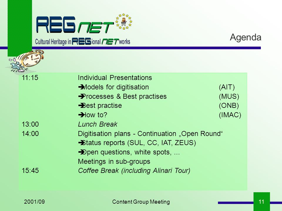 2001/09Content Group Meeting11 Agenda 11:15Individual Presentations Models for digitisation(AIT) Processes & Best practises (MUS) Best practise(ONB) How to (IMAC) 13:00Lunch Break 14:00Digitisation plans - Continuation Open Round Status reports (SUL, CC, IAT, ZEUS) Open questions, white spots,...